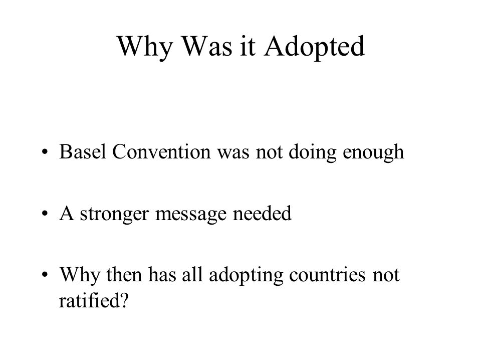 Why Was it Adopted Basel Convention was not doing enough A stronger message needed Why then has all adopting countries not ratified?