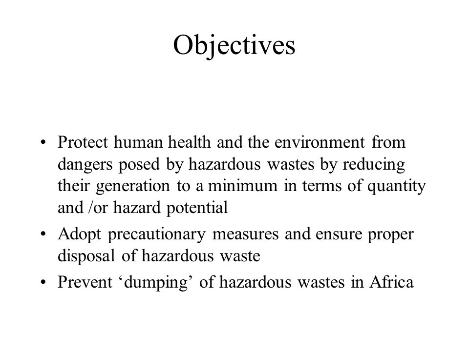 Objectives Protect human health and the environment from dangers posed by hazardous wastes by reducing their generation to a minimum in terms of quant