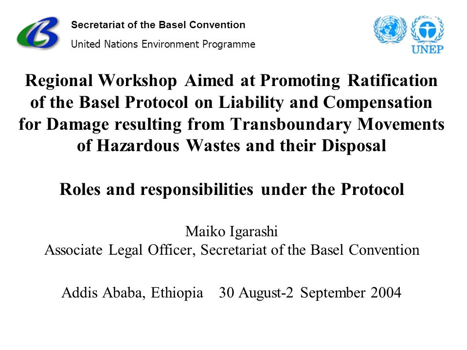 Secretariat of the Basel Convention United Nations Environment Programme Regional Workshop Aimed at Promoting Ratification of the Basel Protocol on Liability and Compensation for Damage resulting from Transboundary Movements of Hazardous Wastes and their Disposal Roles and responsibilities under the Protocol Maiko Igarashi Associate Legal Officer, Secretariat of the Basel Convention Addis Ababa, Ethiopia 30 August-2 September 2004