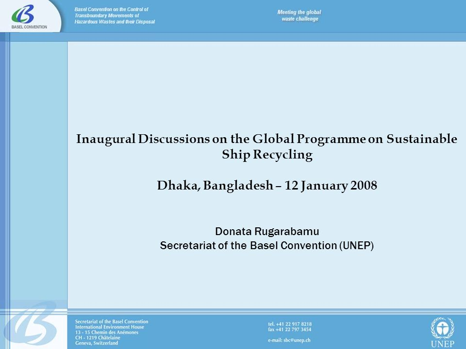 Inaugural Discussions on the Global Programme on Sustainable Ship Recycling Dhaka, Bangladesh – 12 January 2008 Donata Rugarabamu Secretariat of the Basel Convention (UNEP)