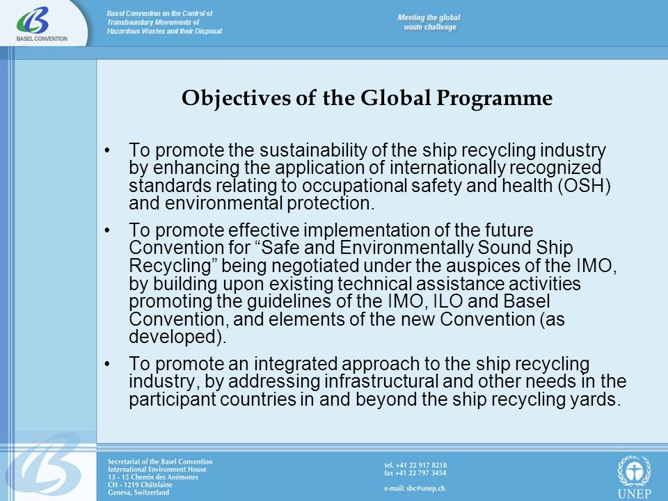 Objectives of the Global Programme To promote the sustainability of the ship recycling industry by enhancing the application of internationally recognized standards relating to occupational safety and health (OSH) and environmental protection.