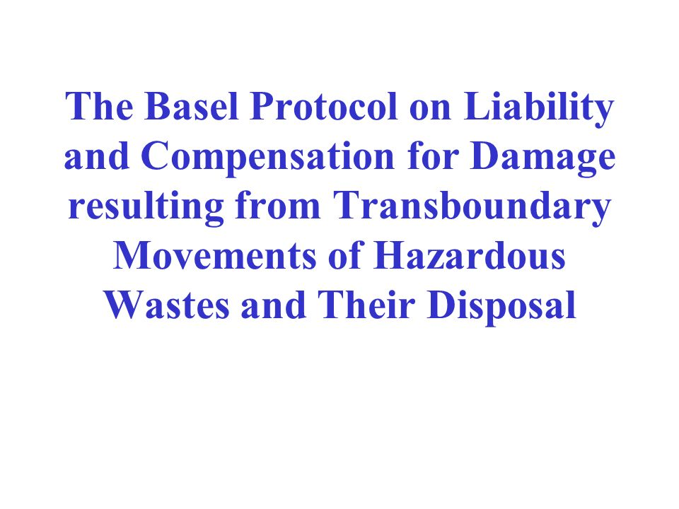 The Basel Protocol on Liability and Compensation for Damage resulting from Transboundary Movements of Hazardous Wastes and Their Disposal