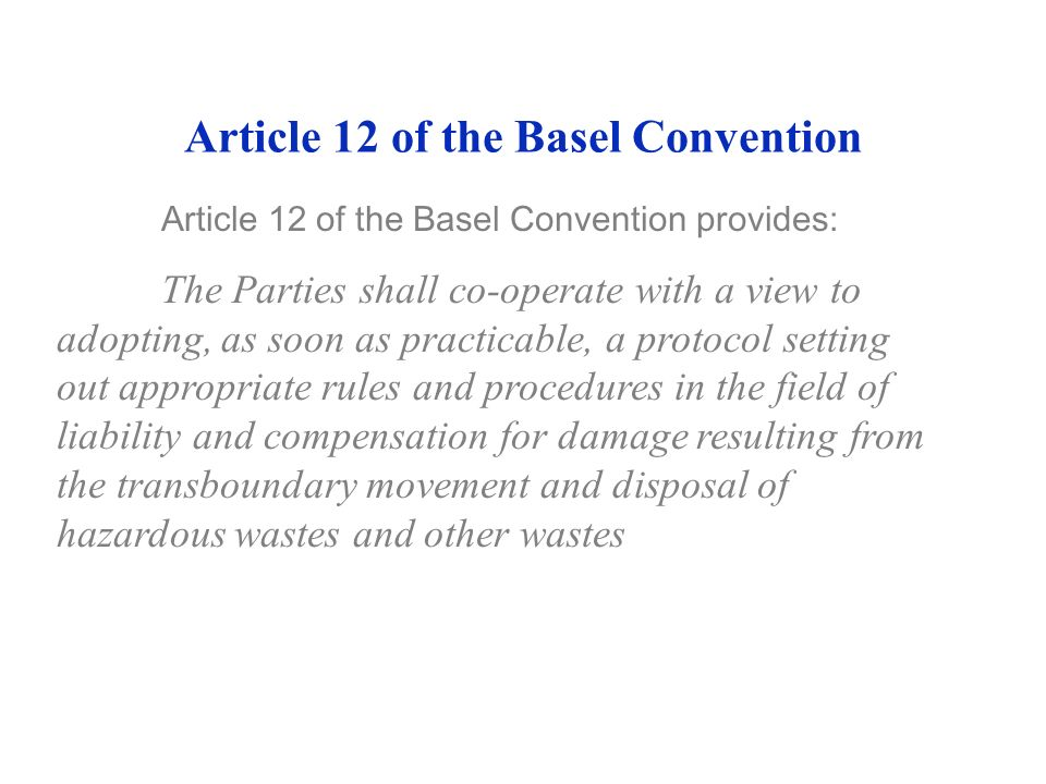 Article 12 of the Basel Convention Article 12 of the Basel Convention provides: The Parties shall co-operate with a view to adopting, as soon as practicable, a protocol setting out appropriate rules and procedures in the field of liability and compensation for damage resulting from the transboundary movement and disposal of hazardous wastes and other wastes
