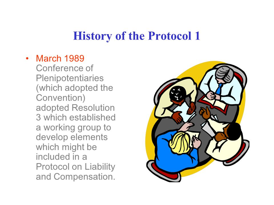 History of the Protocol 1 March 1989 Conference of Plenipotentiaries (which adopted the Convention) adopted Resolution 3 which established a working group to develop elements which might be included in a Protocol on Liability and Compensation.