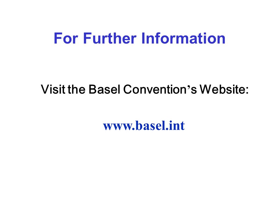 For Further Information Visit the Basel Convention s Website: www.basel.int