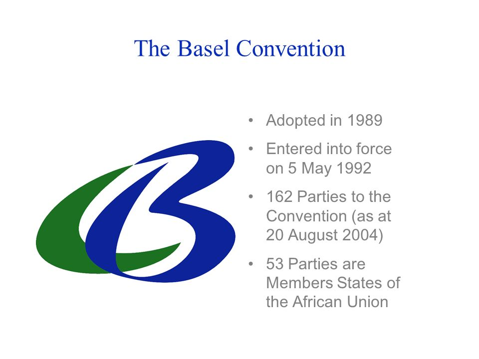 The Basel Convention Adopted in 1989 Entered into force on 5 May 1992 162 Parties to the Convention (as at 20 August 2004) 53 Parties are Members States of the African Union