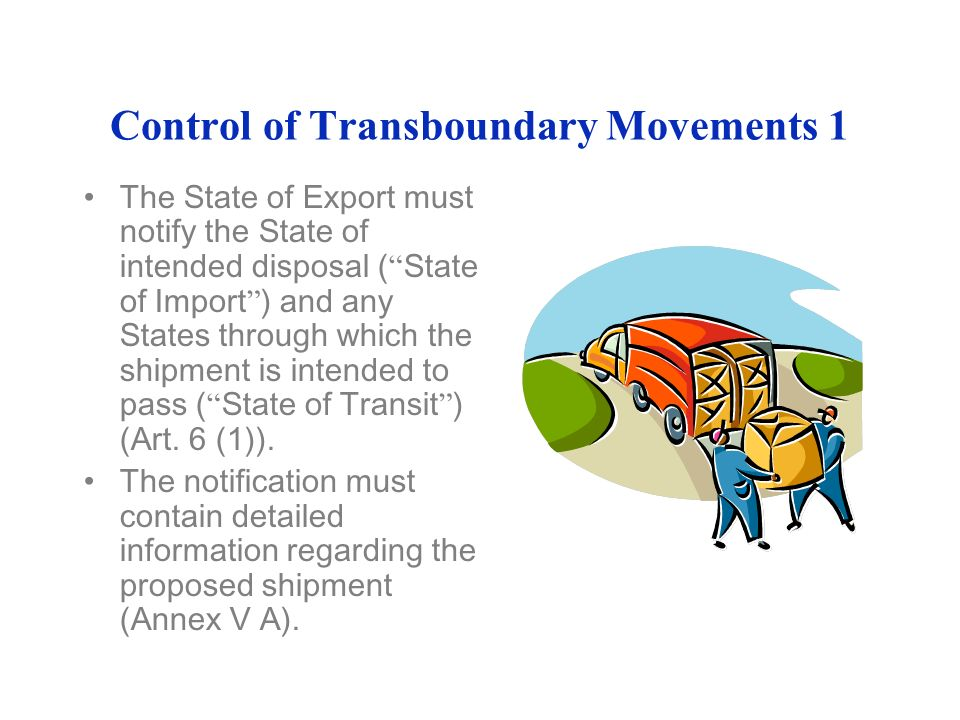 Control of Transboundary Movements 1 The State of Export must notify the State of intended disposal ( State of Import ) and any States through which the shipment is intended to pass ( State of Transit ) (Art.