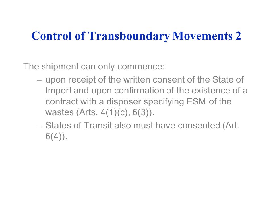 Control of Transboundary Movements 2 The shipment can only commence: –upon receipt of the written consent of the State of Import and upon confirmation of the existence of a contract with a disposer specifying ESM of the wastes (Arts.