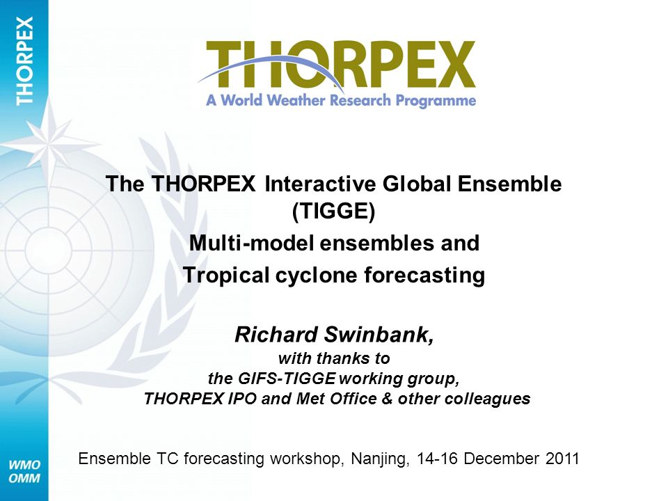 TIGGE and ensemble forecast products TIGGE Objectives TIGGE archive Ensemble forecasting Probabilistic forecasting Use of multi-model ensembles Forecast products Plans for development of Global Interactive Forecast System Developing links with CBS/SWFDP Tropical cyclone forecast products