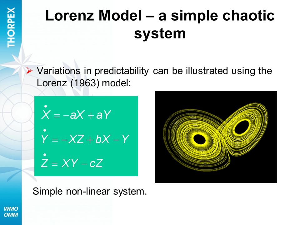 Lorenz Model – a simple chaotic system Variations in predictability can be illustrated using the Lorenz (1963) model: Simple non-linear system.