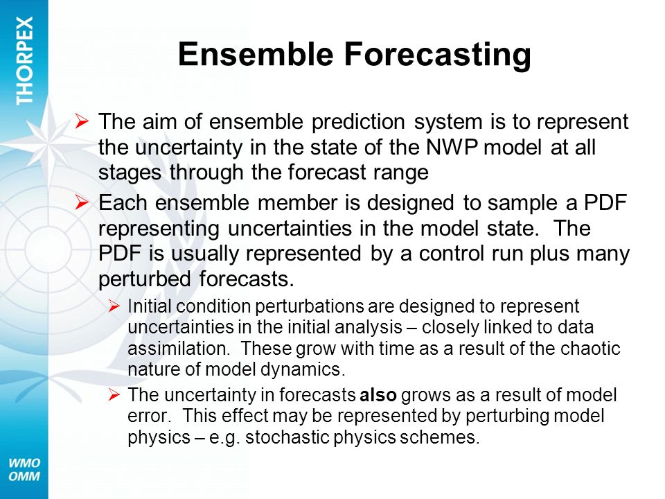 Ensemble Forecasting The aim of ensemble prediction system is to represent the uncertainty in the state of the NWP model at all stages through the for