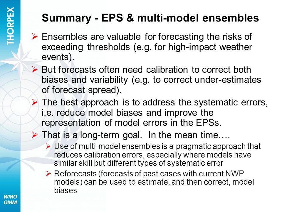 Summary - EPS & multi-model ensembles Ensembles are valuable for forecasting the risks of exceeding thresholds (e.g. for high-impact weather events).