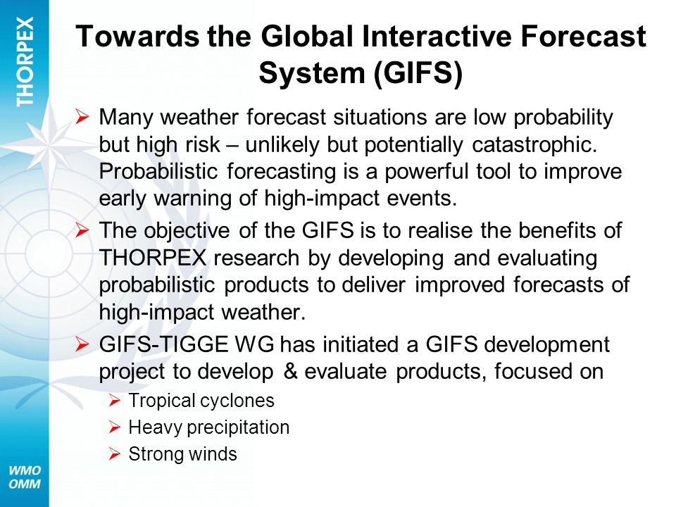 Towards the Global Interactive Forecast System (GIFS) Many weather forecast situations are low probability but high risk – unlikely but potentially ca