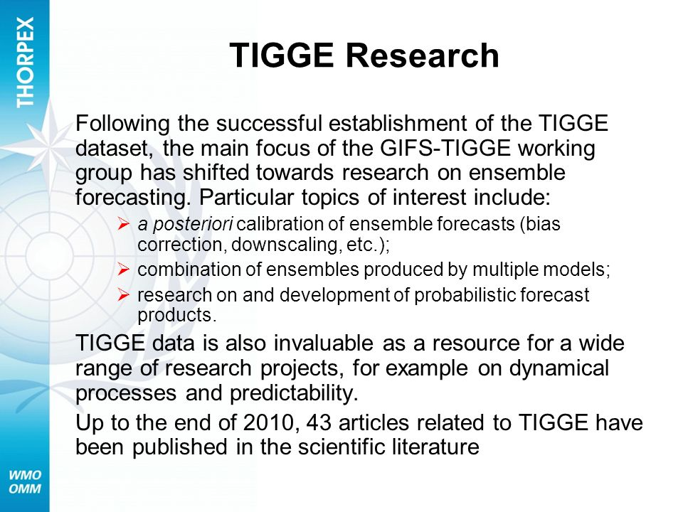 TIGGE Research Following the successful establishment of the TIGGE dataset, the main focus of the GIFS-TIGGE working group has shifted towards researc