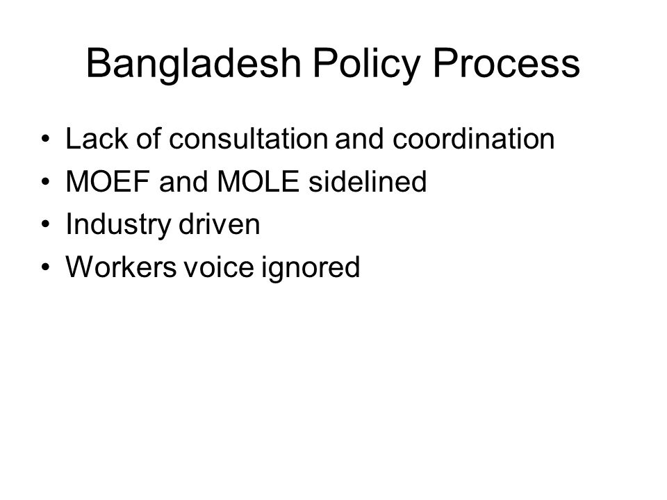 Bangladesh Policy Process Lack of consultation and coordination MOEF and MOLE sidelined Industry driven Workers voice ignored
