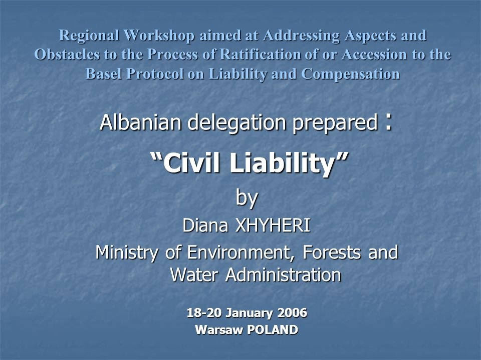 Regional Workshop aimed at Addressing Aspects and Obstacles to the Process of Ratification of or Accession to the Basel Protocol on Liability and Compensation Albanian delegation prepared : Civil Liability Civil Liabilityby Diana XHYHERI Ministry of Environment, Forests and Water Administration 18-20 January 2006 Warsaw POLAND