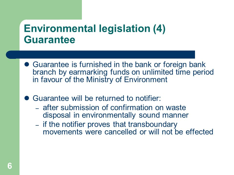 6 Environmental legislation (4) Guarantee Guarantee is furnished in the bank or foreign bank branch by earmarking funds on unlimited time period in favour of the Ministry of Environment Guarantee will be returned to notifier: – after submission of confirmation on waste disposal in environmentally sound manner – if the notifier proves that transboundary movements were cancelled or will not be effected