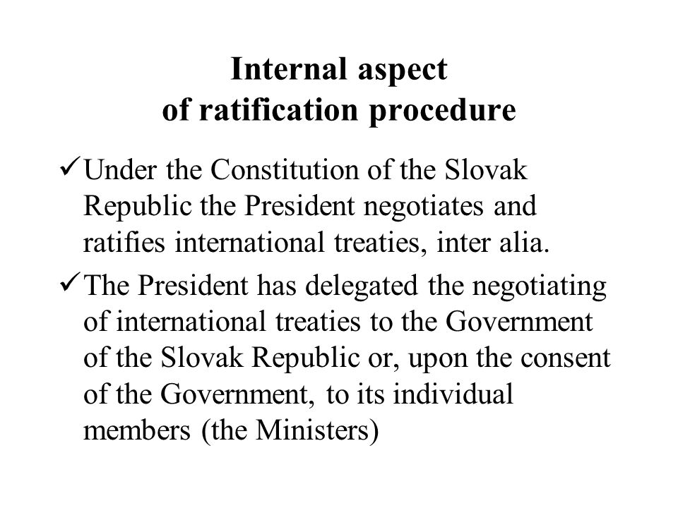 Internal aspect of ratification procedure Under the Constitution of the Slovak Republic the President negotiates and ratifies international treaties, inter alia.