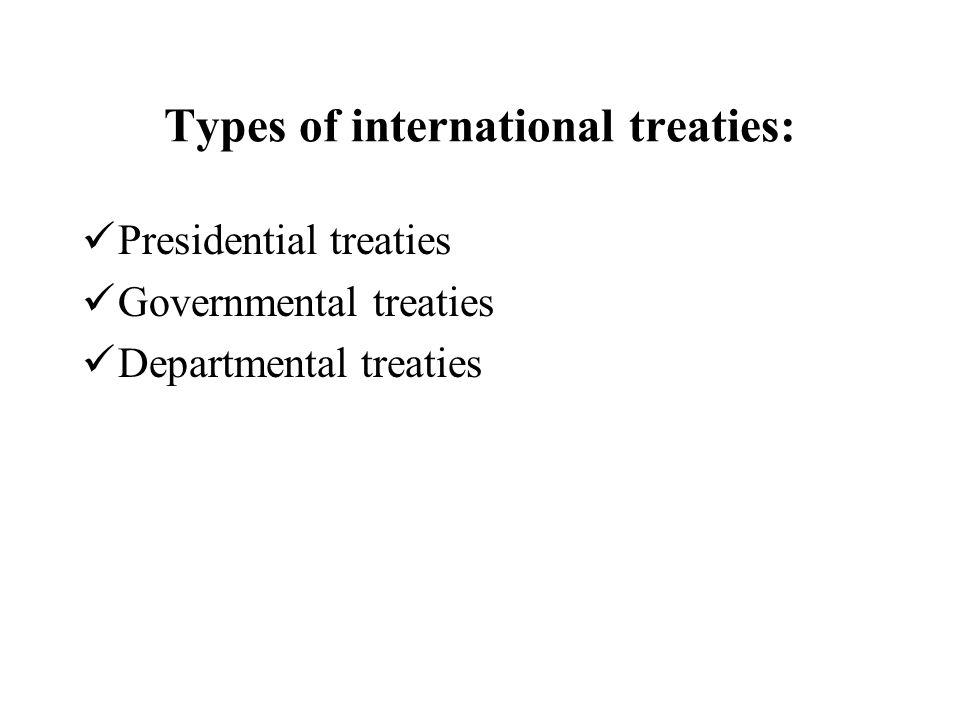 Types of international treaties: Presidential treaties Governmental treaties Departmental treaties