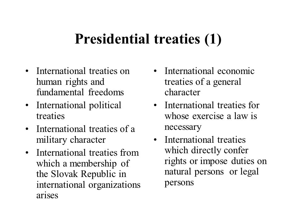 Presidential treaties (1) International treaties on human rights and fundamental freedoms International political treaties International treaties of a military character International treaties from which a membership of the Slovak Republic in international organizations arises International economic treaties of a general character International treaties for whose exercise a law is necessary International treaties which directly confer rights or impose duties on natural persons or legal persons