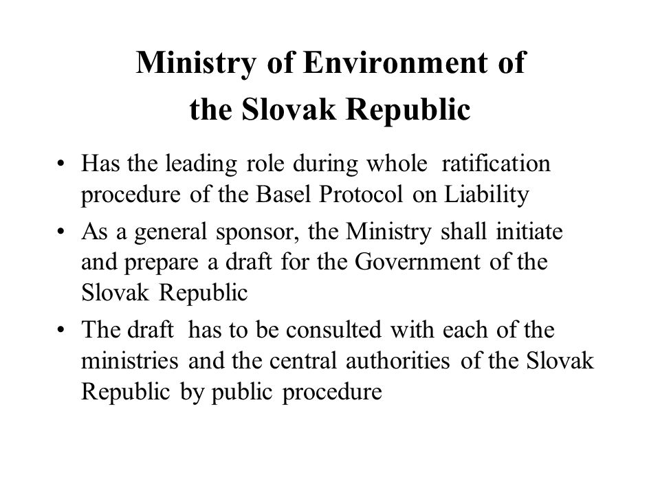 Ministry of Environment of the Slovak Republic Has the leading role during whole ratification procedure of the Basel Protocol on Liability As a general sponsor, the Ministry shall initiate and prepare a draft for the Government of the Slovak Republic The draft has to be consulted with each of the ministries and the central authorities of the Slovak Republic by public procedure