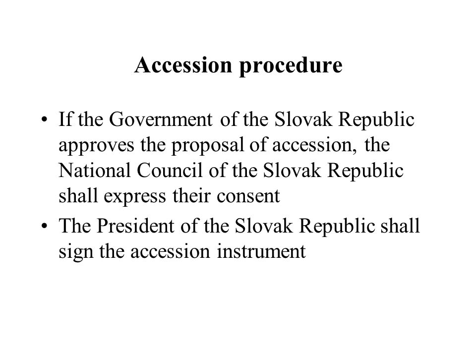 Accession procedure If the Government of the Slovak Republic approves the proposal of accession, the National Council of the Slovak Republic shall express their consent The President of the Slovak Republic shall sign the accession instrument