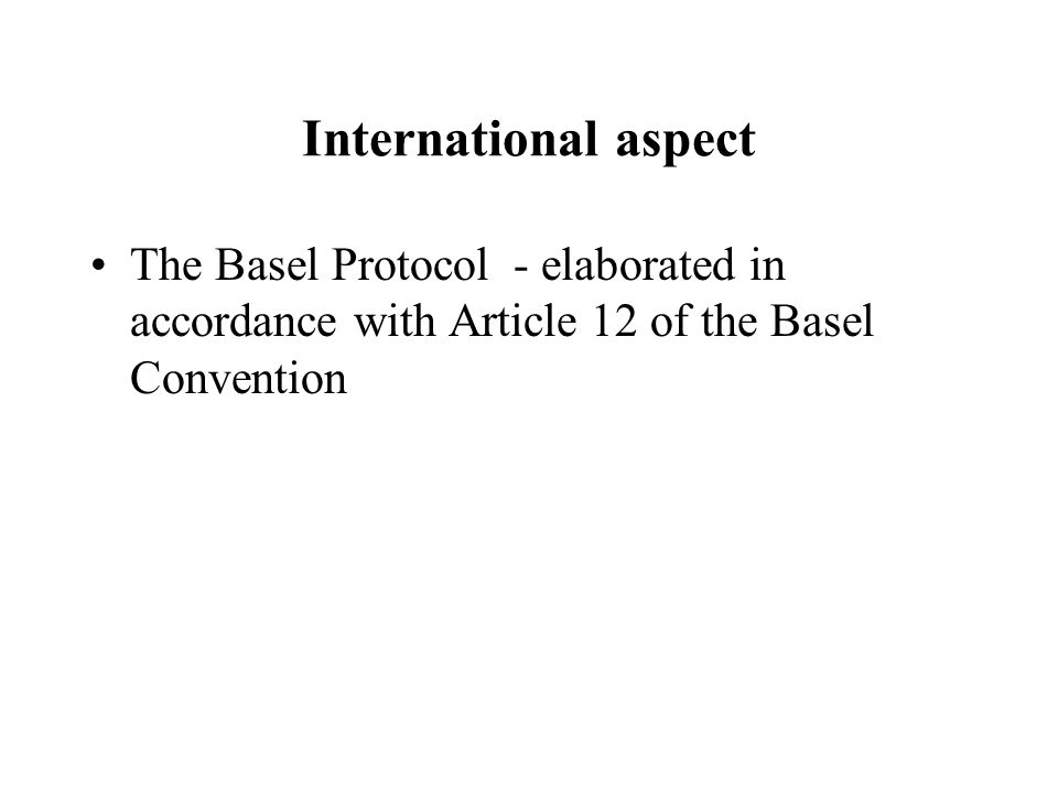 International aspect The Basel Protocol - elaborated in accordance with Article 12 of the Basel Convention