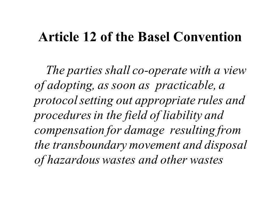 Article 12 of the Basel Convention The parties shall co-operate with a view of adopting, as soon as practicable, a protocol setting out appropriate rules and procedures in the field of liability and compensation for damage resulting from the transboundary movement and disposal of hazardous wastes and other wastes