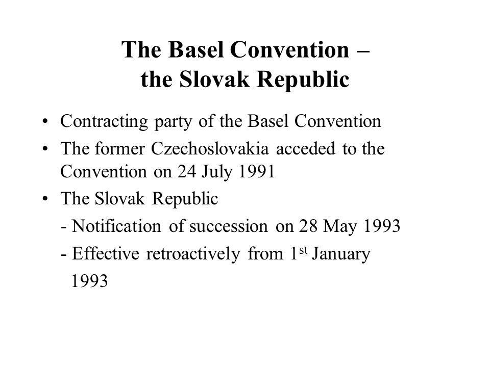 The Basel Convention – the Slovak Republic Contracting party of the Basel Convention The former Czechoslovakia acceded to the Convention on 24 July 1991 The Slovak Republic - Notification of succession on 28 May 1993 - Effective retroactively from 1 st January 1993
