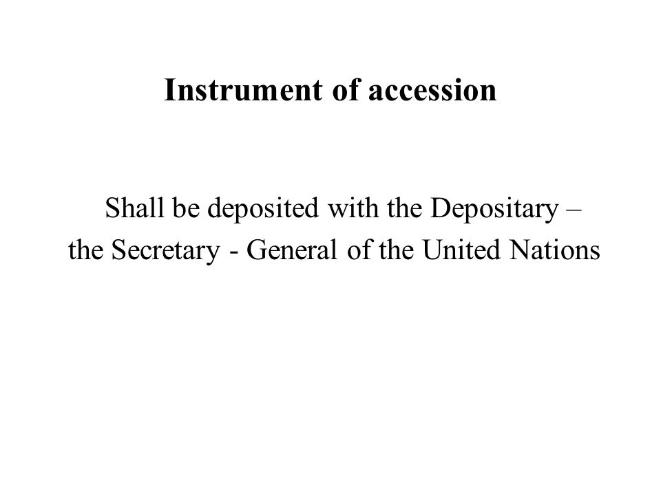 Instrument of accession Shall be deposited with the Depositary – the Secretary - General of the United Nations