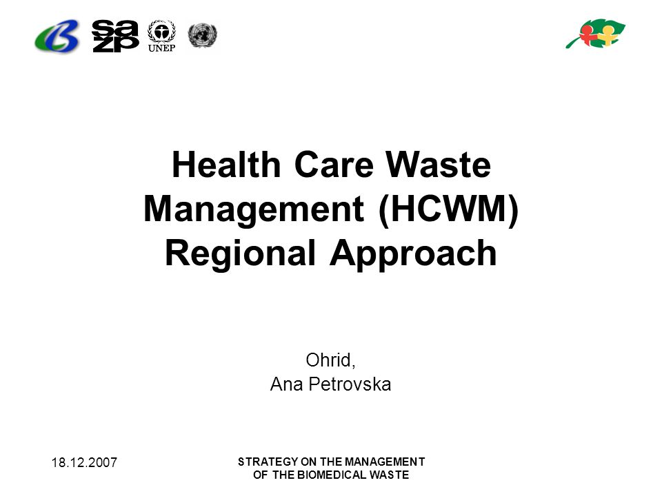 18.12.2007 STRATEGY ON THE MANAGEMENT OF THE BIOMEDICAL WASTE Health Care Waste Management (HCWM) Regional Approach Ohrid, Ana Petrovska