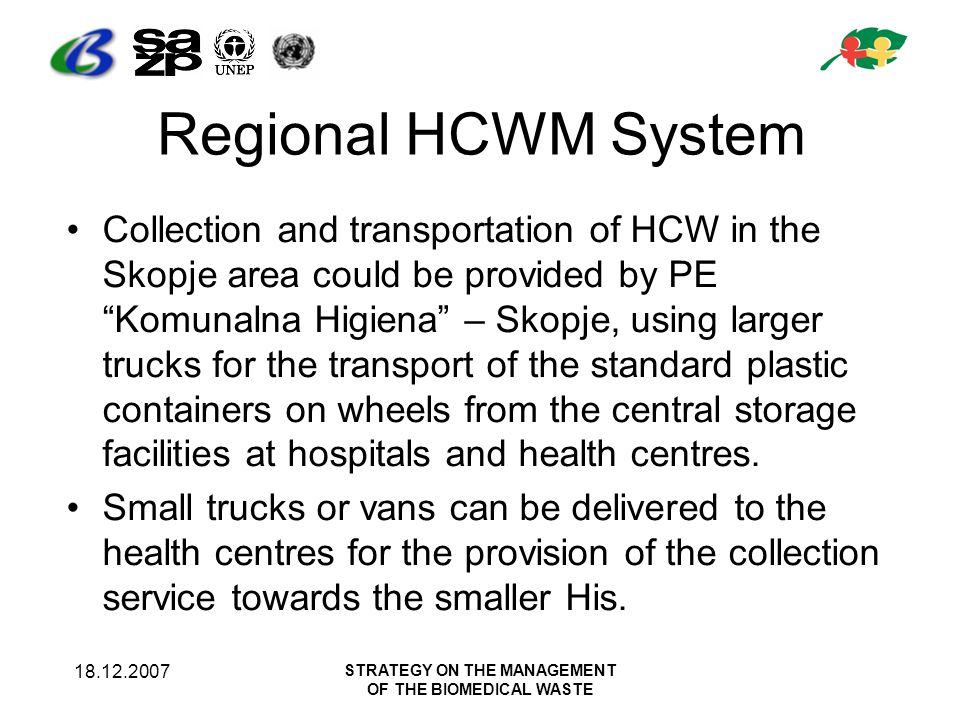 18.12.2007 STRATEGY ON THE MANAGEMENT OF THE BIOMEDICAL WASTE Regional HCWM System Collection and transportation of HCW in the Skopje area could be pr