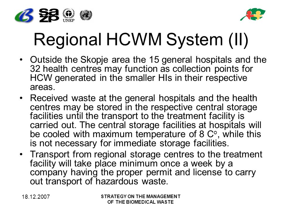 18.12.2007 STRATEGY ON THE MANAGEMENT OF THE BIOMEDICAL WASTE Regional HCWM System (II) Outside the Skopje area the 15 general hospitals and the 32 he
