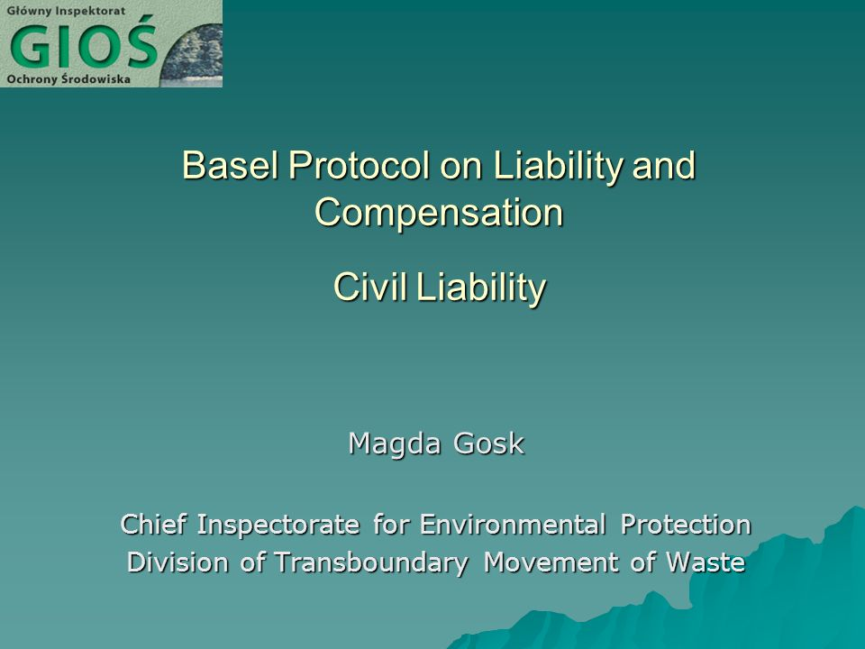Basel Protocol on Liability and Compensation Civil Liability Magda Gosk Chief Inspectorate for Environmental Protection Division of Transboundary Movement of Waste