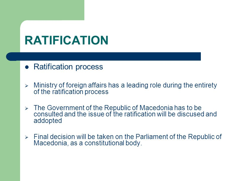 RATIFICATION Ratification process Ministry of foreign affairs has a leading role during the entirety of the ratification process The Government of the Republic of Macedonia has to be consulted and the issue of the ratification will be discused and addopted Final decision will be taken on the Parliament of the Republic of Macedonia, as a constitutional body.