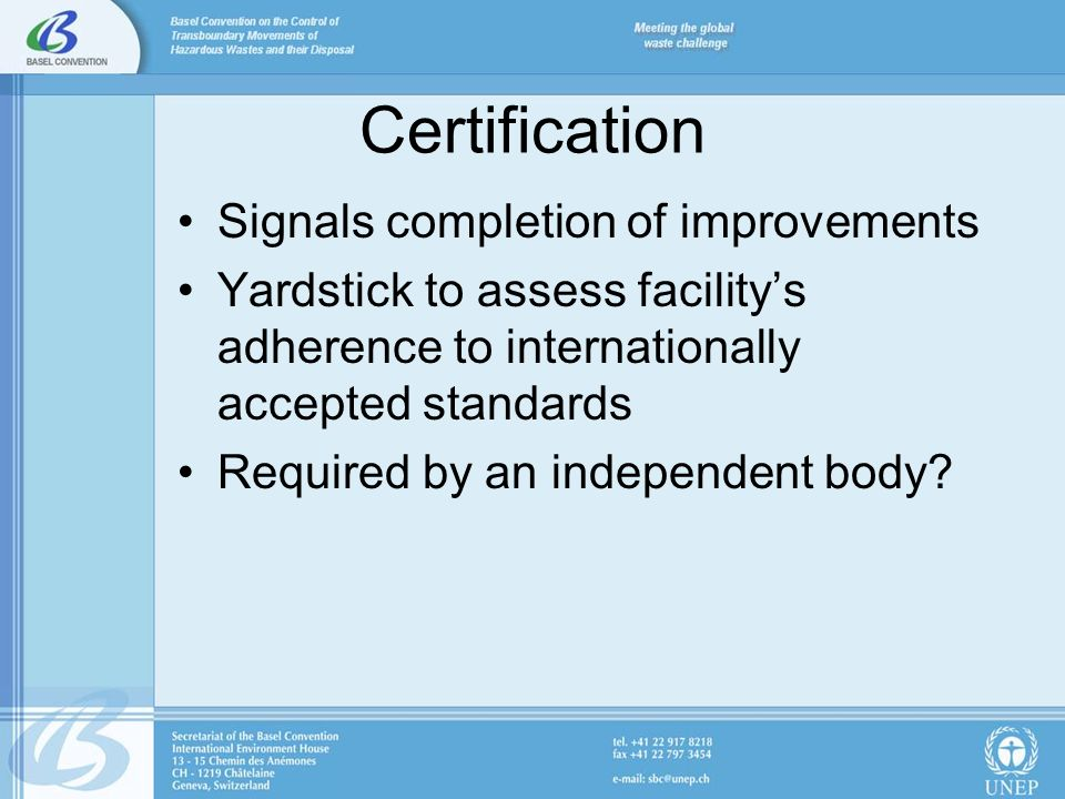 Certification Signals completion of improvements Yardstick to assess facilitys adherence to internationally accepted standards Required by an independent body