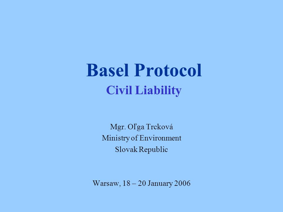 Basel Protocol Civil Liability Mgr. Oľga Trcková Ministry of Environment Slovak Republic Warsaw, 18 – 20 January 2006