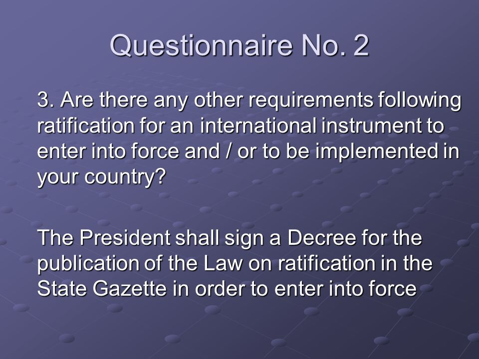 Questionnaire No. 2 3. Are there any other requirements following ratification for an international instrument to enter into force and / or to be impl