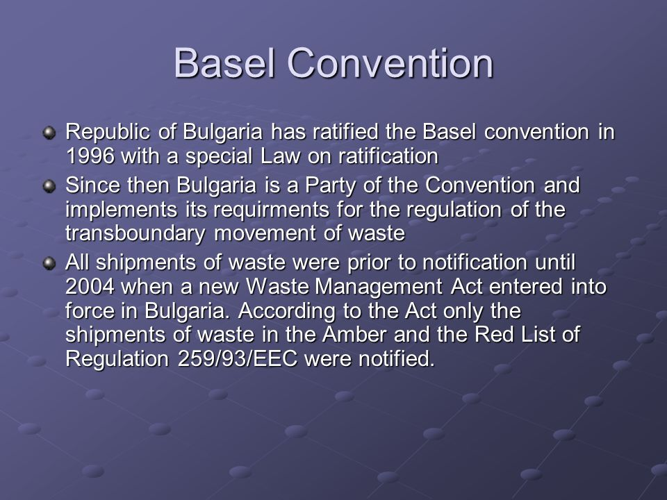 Basel Convention Republic of Bulgaria has ratified the Basel convention in 1996 with a special Law on ratification Since then Bulgaria is a Party of the Convention and implements its requirments for the regulation of the transboundary movement of waste All shipments of waste were prior to notification until 2004 when a new Waste Management Act entered into force in Bulgaria.