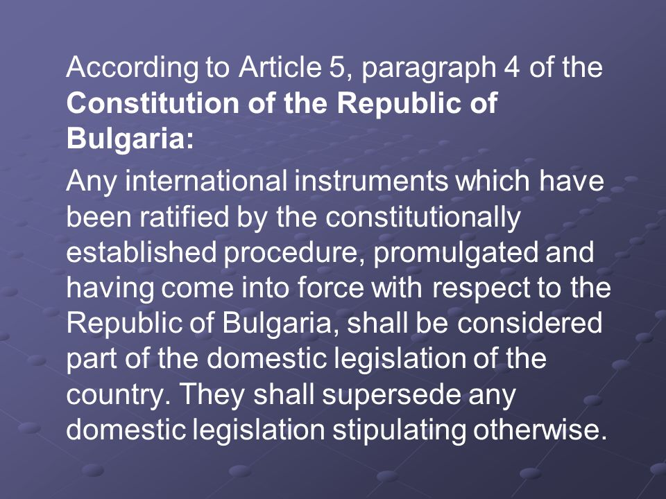 According to Article 5, paragraph 4 of the Constitution of the Republic of Bulgaria: Any international instruments which have been ratified by the constitutionally established procedure, promulgated and having come into force with respect to the Republic of Bulgaria, shall be considered part of the domestic legislation of the country.