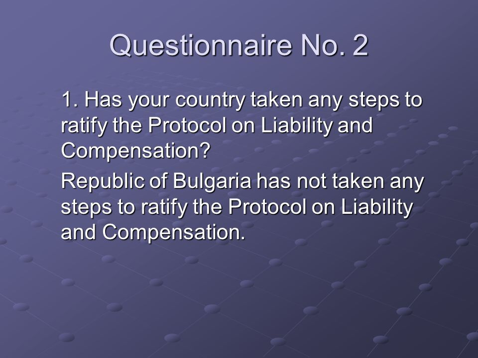 Questionnaire No. 2 1. Has your country taken any steps to ratify the Protocol on Liability and Compensation? Republic of Bulgaria has not taken any s