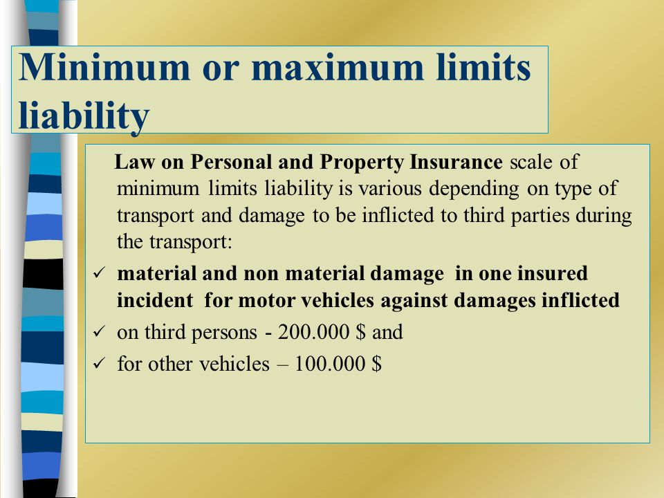 Minimum or maximum limits liability Law on Personal and Property Insurance scale of minimum limits liability is various depending on type of transport and damage to be inflicted to third parties during the transport: material and non material damage in one insured incident for motor vehicles against damages inflicted on third persons - 200.000 $ and for other vehicles – 100.000 $