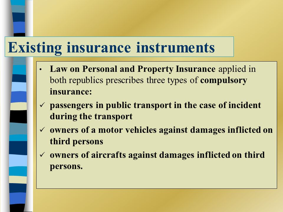 Existing insurance instruments Law on Personal and Property Insurance applied in both republics prescribes three types of compulsory insurance: passengers in public transport in the case of incident during the transport owners of a motor vehicles against damages inflicted on third persons owners of aircrafts against damages inflicted on third persons.