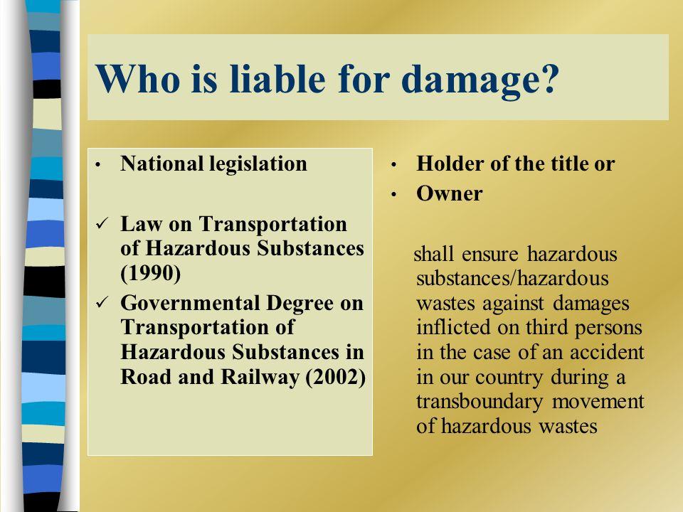 Who is liable for damage? National legislation Law on Transportation of Hazardous Substances (1990) Governmental Degree on Transportation of Hazardous