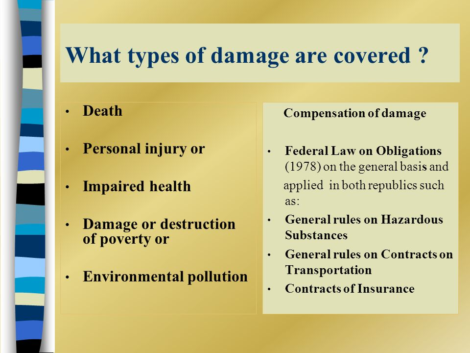 What types of damage are covered ? Death Personal injury or Impaired health Damage or destruction of poverty or Environmental pollution Compensation o