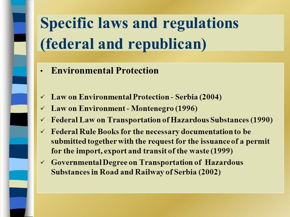 Specific laws and regulations (federal and republican) Environmental Protection Law on Environmental Protection - Serbia (2004) Law on Environment - Montenegro (1996) Federal Law on Transportation of Hazardous Substances (1990) Federal Rule Books for the necessary documentation to be submitted together with the request for the issuance of a permit for the import, export and transit of the waste (1999) Governmental Degree on Transportation of Hazardous Substances in Road and Railway of Serbia (2002)