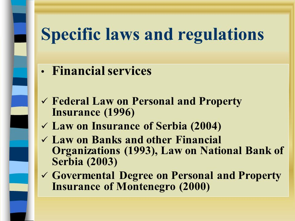 Specific laws and regulations Financial services Federal Law on Personal and Property Insurance (1996) Law on Insurance of Serbia (2004) Law on Banks and other Financial Organizations (1993), Law on National Bank of Serbia (2003) Govermental Degree on Personal and Property Insurance of Montenegro (2000)