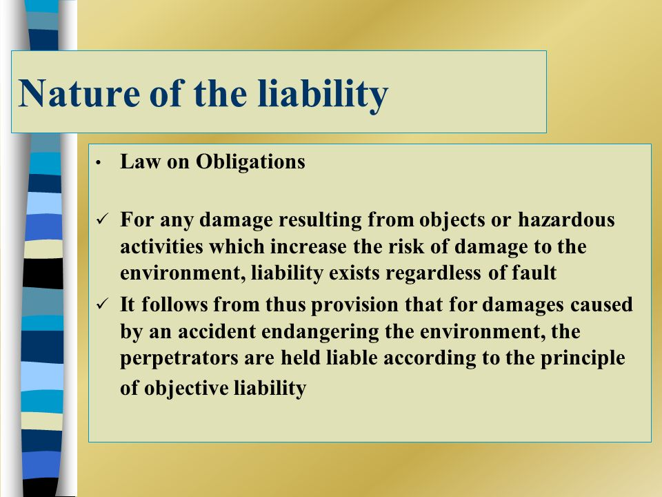 Nature of the liability Law on Obligations For any damage resulting from objects or hazardous activities which increase the risk of damage to the envi