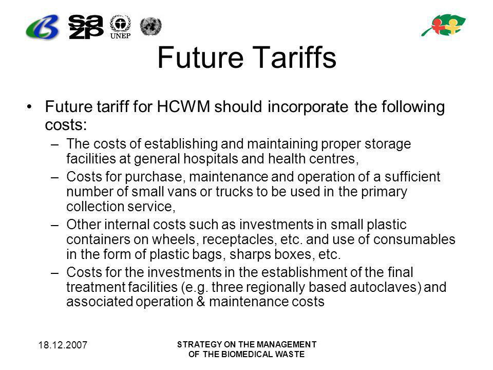 18.12.2007 STRATEGY ON THE MANAGEMENT OF THE BIOMEDICAL WASTE Future Tariffs Future tariff for HCWM should incorporate the following costs: –The costs