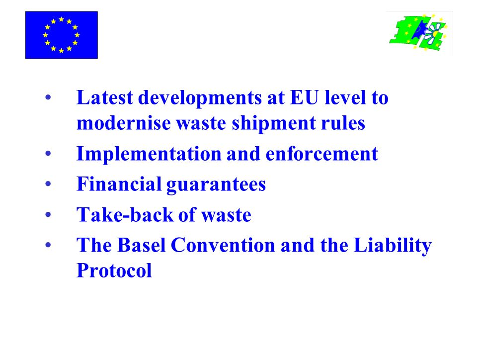 Latest developments at EU level to modernise waste shipment rules Implementation and enforcement Financial guarantees Take-back of waste The Basel Convention and the Liability Protocol